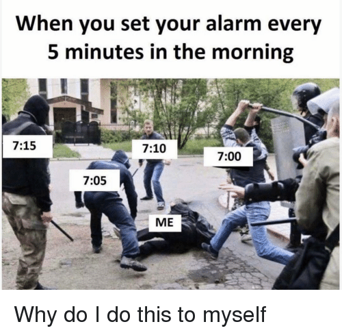 Alarm, Girl Memes, and Set: When you set your alarm every  5 minutes in the morning  7:15  7:10  7:00  7:05  ME Why do I do this to myself
