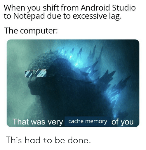 shift: When you shift from Android Studio  to Notepad due to excessive lag  The computer:  That was very cache memory of you This had to be done.