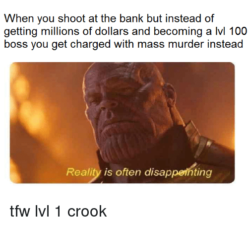 Anaconda, Tfw, and Bank: When you shoot at the bank but instead of  getting millions of dollars and becoming a lvl 100  boss you get charged with mass murder instead  Reality is often disapperhting tfw lvl 1 crook