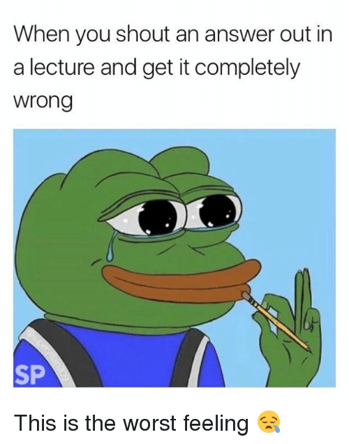 answeres: When you shout an answer out in  a lecture and get it completely  wrong  SP This is the worst feeling 😪