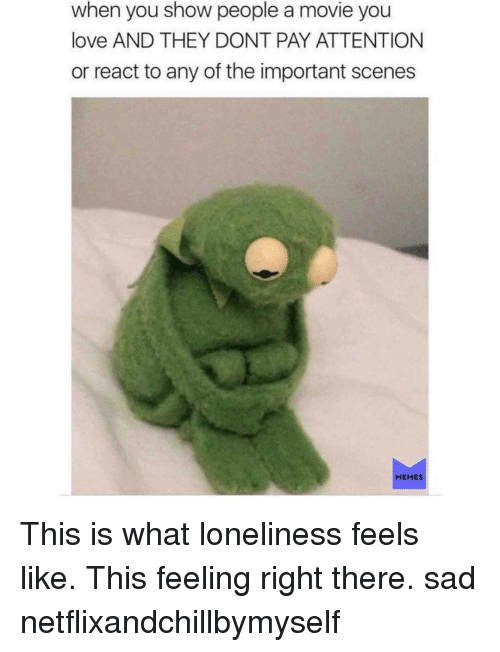 Love, Memes, and Movie: when you show people a movie you  love AND THEY DONT PAY ATTENTION  or react to any of the important scenes  MEMES This is what loneliness feels like. This feeling right there. sad netflixandchillbymyself