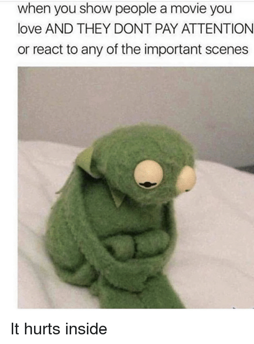 Love, Reddit, and Movie: when you show people a movie you  love AND THEY DONT PAY ATTENTION  or react to any of the important scenes