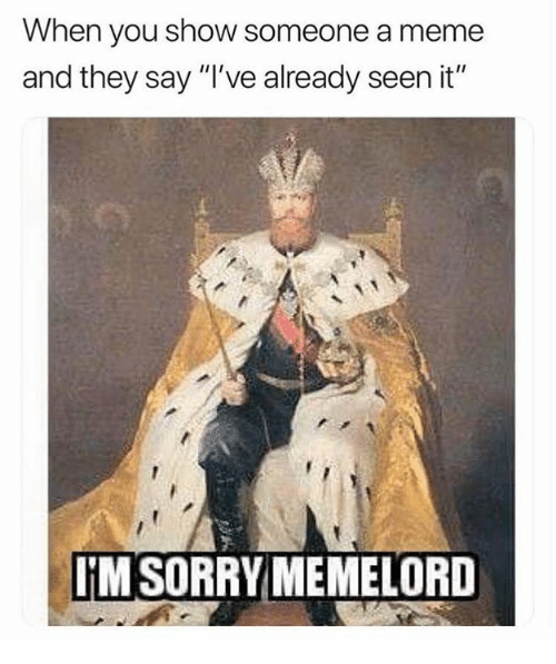 """Meme, Memes, and 🤖: When you show someone a meme  and they say """"I've already seen it""""  IMSORRY MEMELORD"""