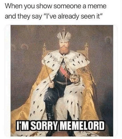 """Meme, Sorry, and They: When you show someone a meme  and they say """"I've already seen it""""  IM SORRY MEMELORD"""