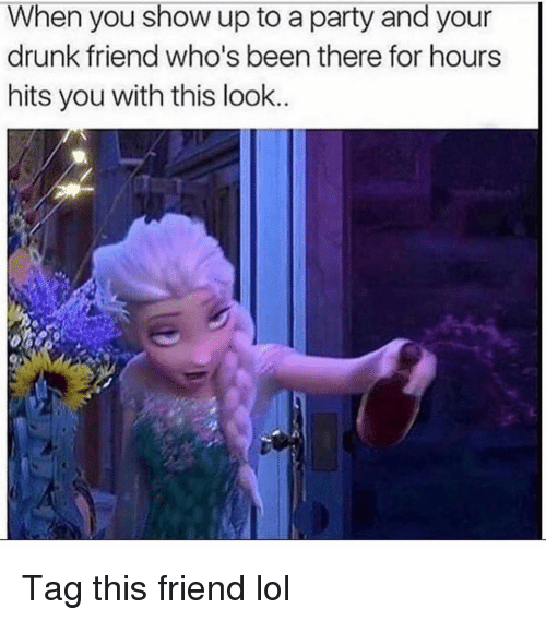 Your Drunk: When you show up to a party and your  drunk friend who's been there for hours  hits you with this look Tag this friend lol