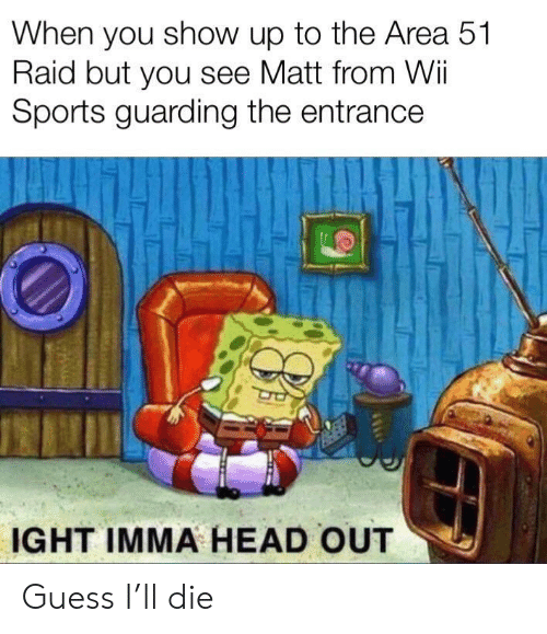 wii: When you show up to the Area 51  Raid but you see Matt from Wii  Sports guarding the entrance  IGHT IMMA HEAD OUT Guess I'll die