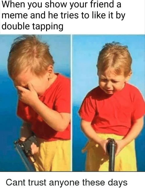 Meme, Can, and Friend: When you show your friend a  meme and he tries to like it by  double tapping Cant trust anyone these days