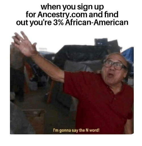 ancestry.com: when you sign up  for Ancestry.com and find  out you're 3% African-American  I'm gonna say the N word!