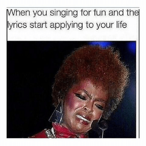 your life: When you singing for fun and the  lyrics start applying to your life