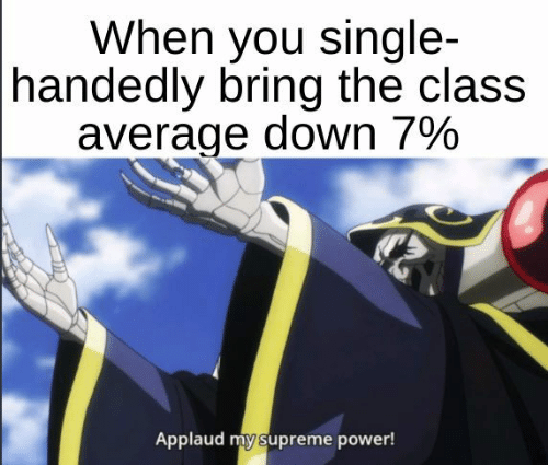 Supreme, Power, and Single: When you single-  handedly bring the class  average down 79%  Applaud my supreme power!
