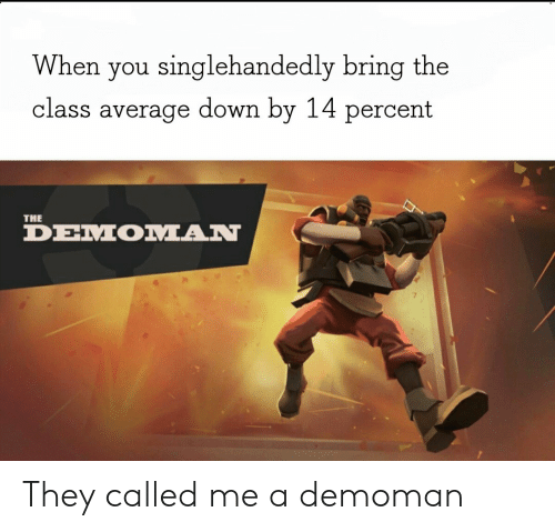 Class, Down, and They: When you singlehandedly bring the  class average down by 14 percent  THE  DEMOMAN They called me a demoman