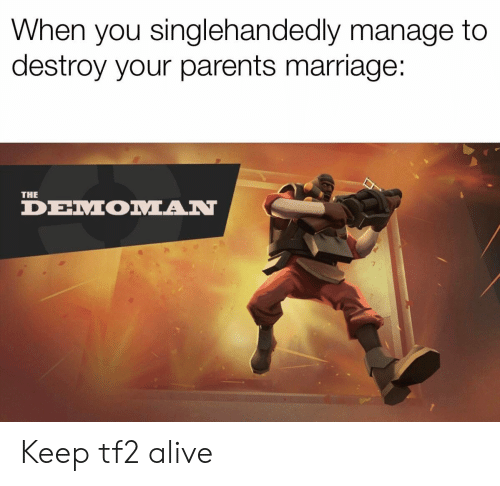 Alive, Funny, and Marriage: When you singlehandedly manage to  destroy your parents marriage:  THE  DEMOMAN Keep tf2 alive
