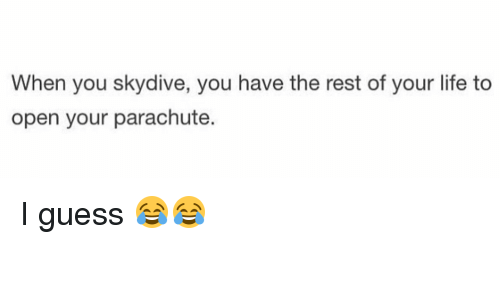 skydive: When you skydive, you have the rest of your life to  open your parachute. I guess 😂😂