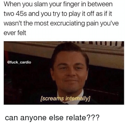 internations: When you slam your finger in between  two 45s and you try to play it off as if it  wasn't the most excruciatingpain you've  ever felt  @fuck cardio  [screams internally) can anyone else relate???