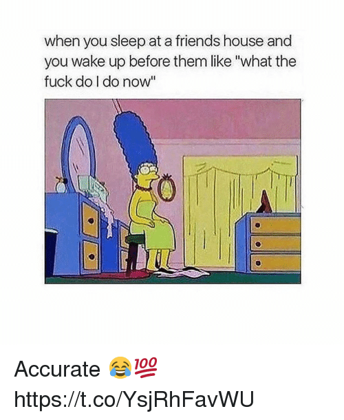 """Friends, Fuck, and House: when you sleep at a friends house and  you wake up before them like """"what the  fuck do I do now"""" Accurate 😂💯 https://t.co/YsjRhFavWU"""