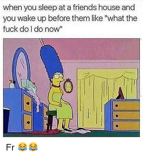 """Friends, Funny, and Fuck: when you sleep at a friends house and  you wake up before them like""""what the  fuck do I do now"""" Fr 😂😂"""