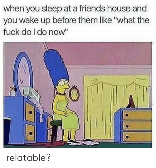 """Friends, Fuck, and House: when you sleep at a friends house and  you wake up before them like """"what the  fuck do l do now relatable?"""
