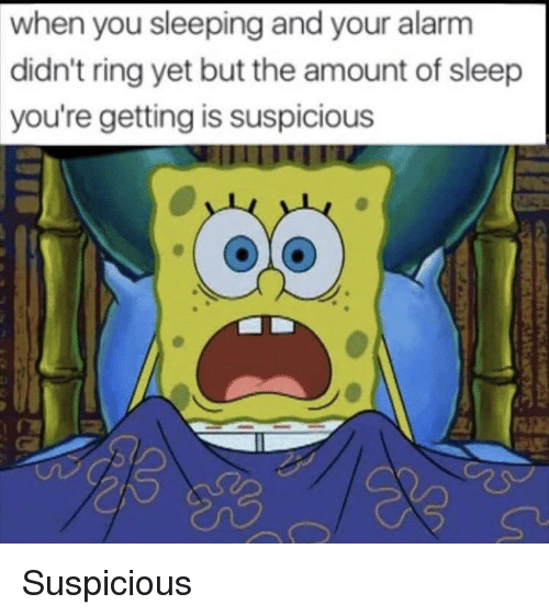 Alarm, Sleeping, and Sleep: when you sleeping and your alarm  didn't ring yet but the amount of sleep  you're getting is suspicious Suspicious