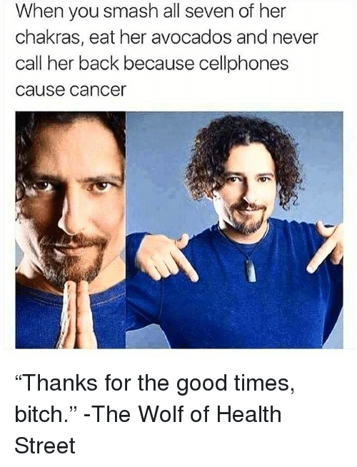 """cellphones: When you smash all seven of her  chakras, eat her avocados and never  call her back because cellphones  cause cancer """"Thanks for the good times, bitch."""" -The Wolf of Health Street"""
