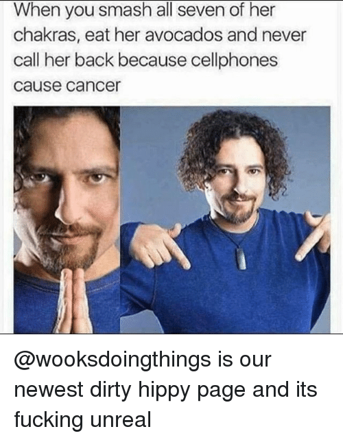 cellphones: When you smash all seven of her  chakras, eat her avocados and never  call her back because cellphones  cause cance @wooksdoingthings is our newest dirty hippy page and its fucking unreal