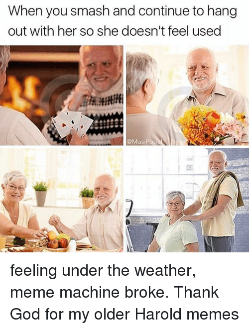 Funny, God, and Meme: When you smash and continue to hang  out with her so she doesn't feel used  @MasiPop feeling under the weather, meme machine broke. Thank God for my older Harold memes