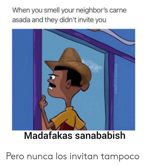 You Smell: When you smell your neighbor's carne  asada and they didn't invite you  X  Madafakas sanababish  @meme.sergeant Pero nunca los invitan tampoco