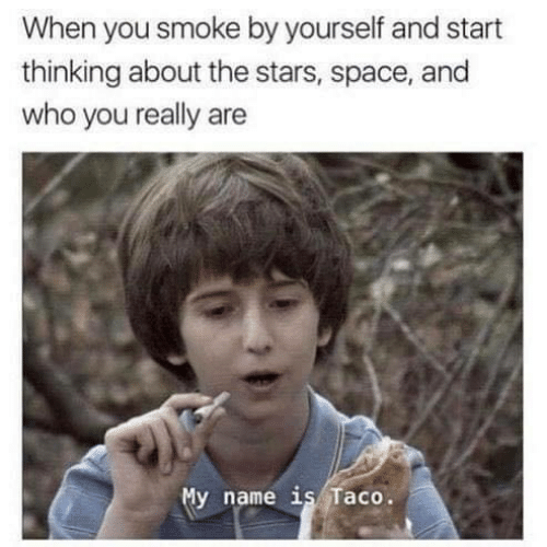 Space, Stars, and Who: When you smoke by yourself and start  thinking about the stars, space, and  who you really are  y name is Taco.