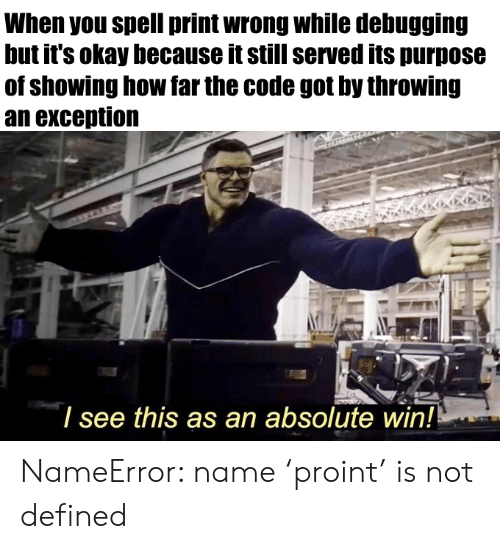 Okay, How, and Got: When you spell print wrong while debugging  but it's okay because it still served its purpose  of showing how far the code got by throwing  an exception  I see this as an absolute win! NameError: name 'proint' is not defined