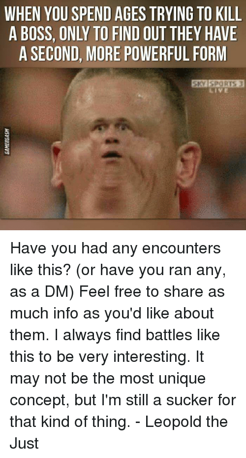 A Dm: WHEN YOU SPEND AGES TRYING TO KILL  A BOSS, ONLY TO FIND OUT THEY HAVE  A SECOND, MORE POWERFUL FORM  LIVE Have you had any encounters like this? (or have you ran any, as a DM)  Feel free to share as much info as you'd like about them. I always find battles like this to be very interesting. It may not be the most unique concept, but I'm still a sucker for that kind of thing.  - Leopold the Just