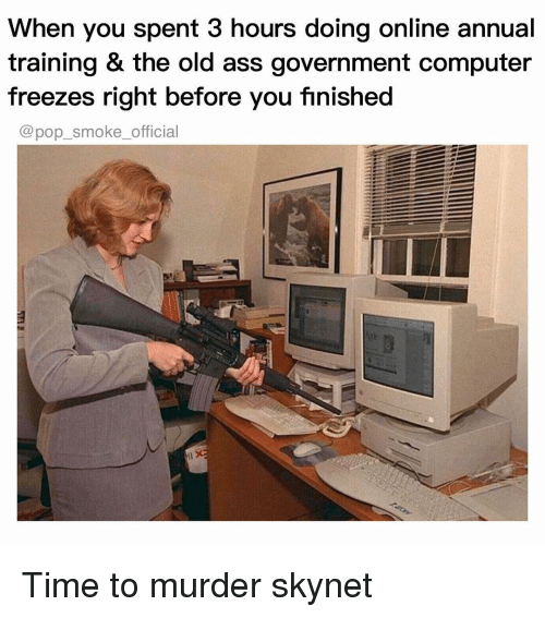 Ass, Memes, and Pop: When you spent 3 hours doing online annual  training & the old ass government computer  freezes right before you fınished  @pop_smoke_official Time to murder skynet