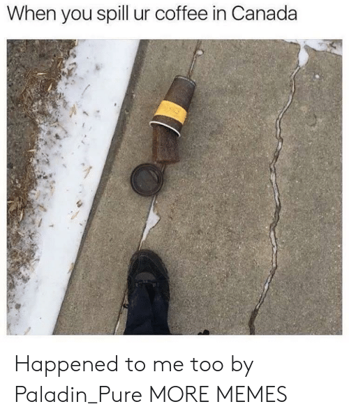 Dank, Memes, and Target: When you spill ur coffee in Canada Happened to me too by Paladin_Pure MORE MEMES