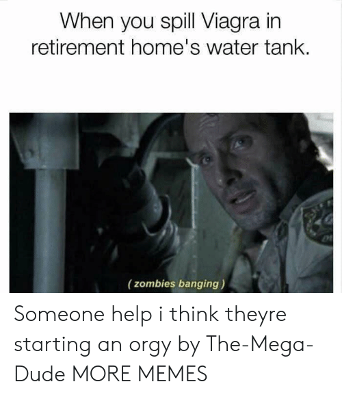 spill: When you spill Viagra in  retirement home's water tank.  (zombies banging) Someone help i think theyre starting an orgy by The-Mega-Dude MORE MEMES