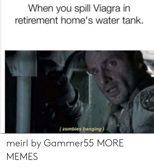 spill: When you spill Viagra in  retirement home's water tank  (zombies banging) meirl by Gammer55 MORE MEMES