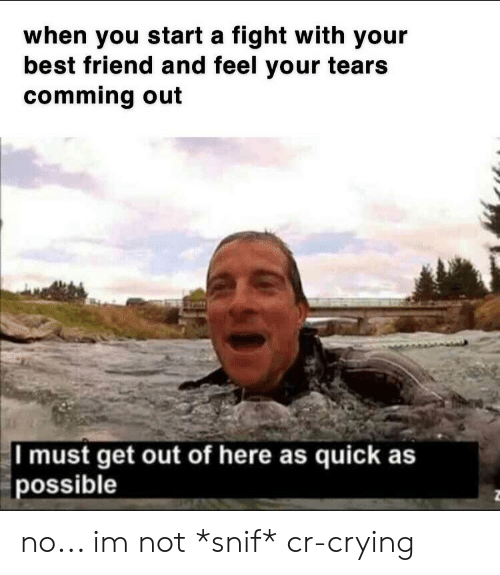 Best Friend, Crying, and Best: when you start a fight with your  best friend and feel your tears  comming out  I must get out of here as quick as  possible no... im not *snif* cr-crying