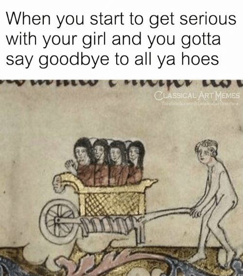 Facebook, Hoes, and Memes: When you start to get serious  with your girl and you gotta  say goodbye to all ya hoes  CLASSICAL ART MEMES  facebook.com/classicalartmemes
