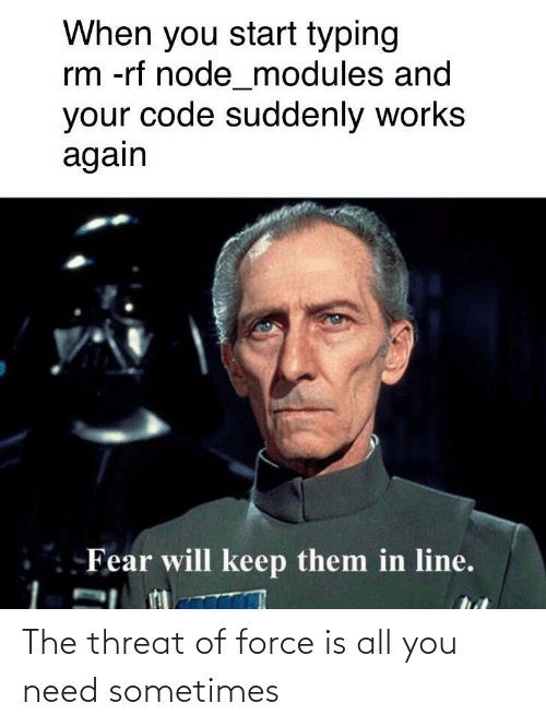 suddenly: When you start typing  rm -rf node_modules and  your code suddenly works  again  Fear will keep them in line. The threat of force is all you need sometimes