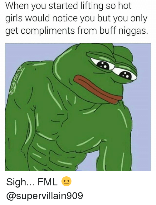 hotness: When you started lifting so hot  girls would notice you but you only  get compliments from buff niggas. Sigh... FML 😐 @supervillain909