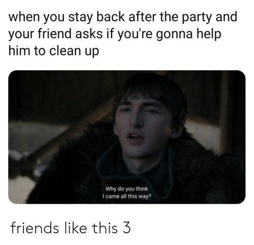 the party: when you stay back after the party and  your friend asks if you're gonna help  him to clean up  Why do you think  I came all this way? friends like this 3