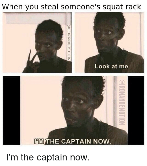 Look At Me Im The Captain: When you steal someone's squat rack  Look at me  iM)THE CAPTAIN NOW  @IRONANDEMOTION  @IRONANDEMOTION I'm the captain now.