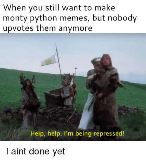 Memes, Help, and Python: When you still want to make  monty python memes, but nobody  upvotes them anymore  Help, help, I'm being repressed! I aint done yet
