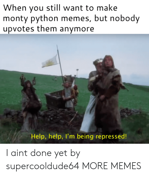 Dank, Memes, and Target: When you still want to make  monty python memes, but nobody  upvotes them anymore  Help, help, I'm being repressed! I aint done yet by supercooldude64 MORE MEMES