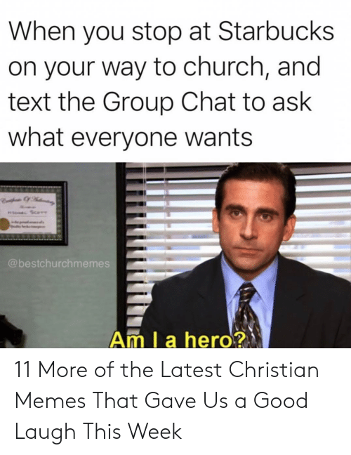 Christian Memes: When you stop at Starbucks  on your way to church, and  text the Group Chat to ask  what everyone wants  @bestchurchmemes  Am I a hero? 11 More of the Latest Christian Memes That Gave Us a Good Laugh This Week