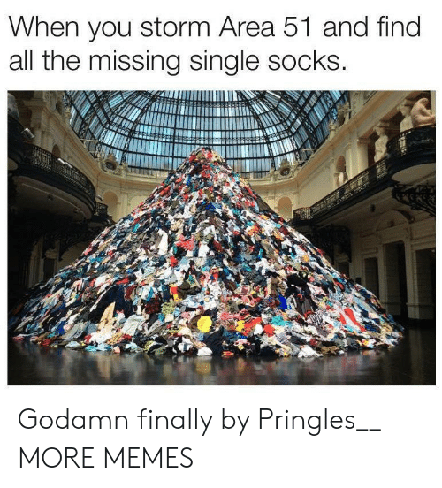 Pringles: When you storm Area 51 and find  all the missing single socks. Godamn finally by Pringles__ MORE MEMES