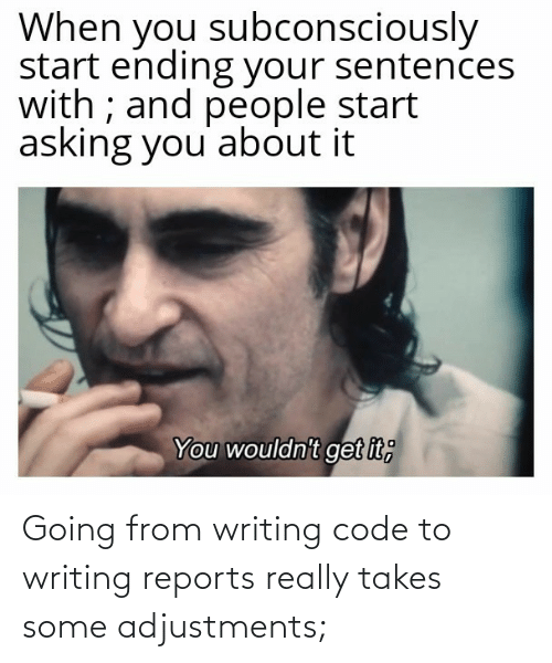 Sentences: When you subconsciously  start ending your sentences  with ; and people start  asking you' about it  You wouldn't get it; Going from writing code to writing reports really takes some adjustments;