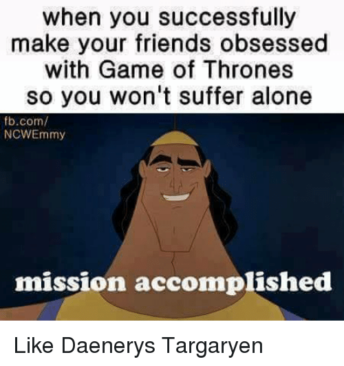 Game of Thrones, Memes, and Daenerys Targaryen: when you successfully  make your friends obsessed  with Game of Thrones  so you won't suffer alone  fb.com/  NCWEmmy  mission accomplished Like Daenerys Targaryen