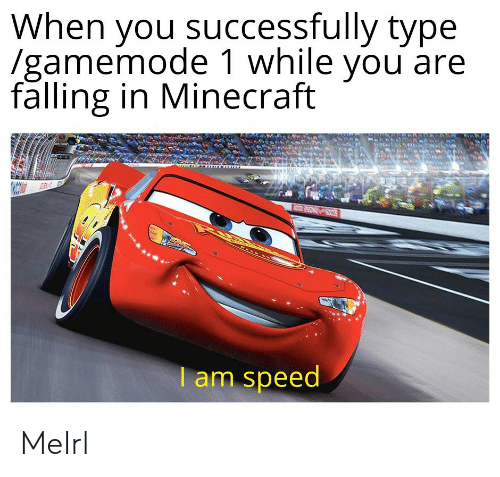 Minecraft, MeIRL, and Speed: When you successfully tvpe  /gamemode 1 while you are  falling in Minecraft  am speed MeIrl