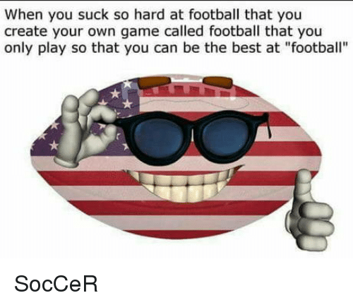"""Football, Soccer, and Best: When you suck so hard at football that you  create your own game called football that you  only play so that you can be the best at """"football"""" SocCeR"""