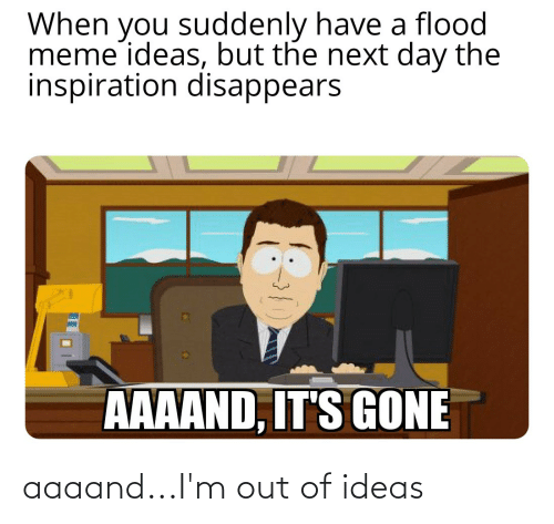 Aaaand Its Gone: When you suddenly have a flood  meme ideas, but the next day the  inspiration disappears  AAAAND, IT'S GONE aaaand...I'm out of ideas