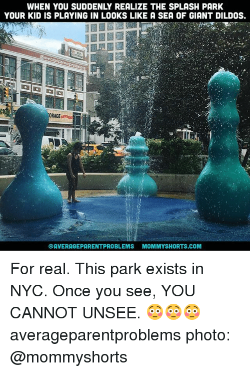 splashing: WHEN YOU SUDDENLY REALIZE THE SPLASH PARK  YOUR KID IS PLAYING IN LOOKS LIKE A SEA OF GIANT DILDOS.  ORAGE  @AVERAGEPARENTPROBLEMS MOMMYSHORTS.COM For real. This park exists in NYC. Once you see, YOU CANNOT UNSEE. 😳😳😳 averageparentproblems photo: @mommyshorts