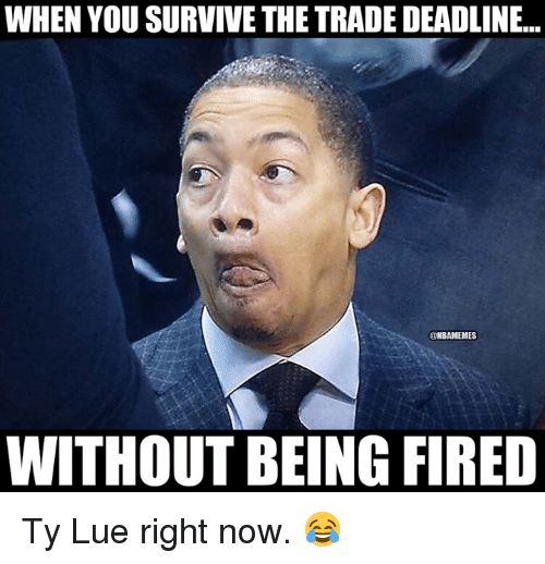 Nba, You, and Now: WHEN YOU SURVIVE THE TRADE DEADLINE..  @NBAMEMES  WITHOUT BEING FIRED Ty Lue right now. 😂